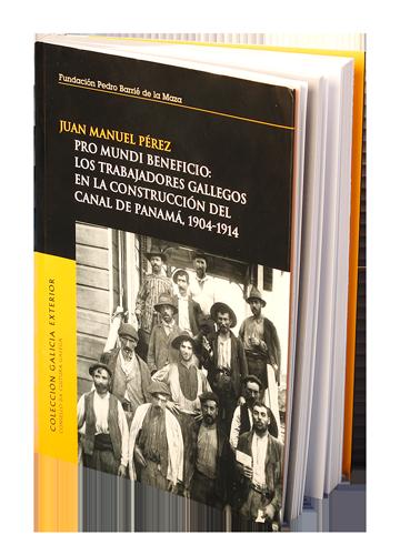 Pro Mundi Beneficio: Los trabajadores gallegos en la construcción del Canal de Panamá, 1904-1914; del autor Juan Manuel Pérez, (2007).